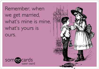 What's mine is yours meme - someecards