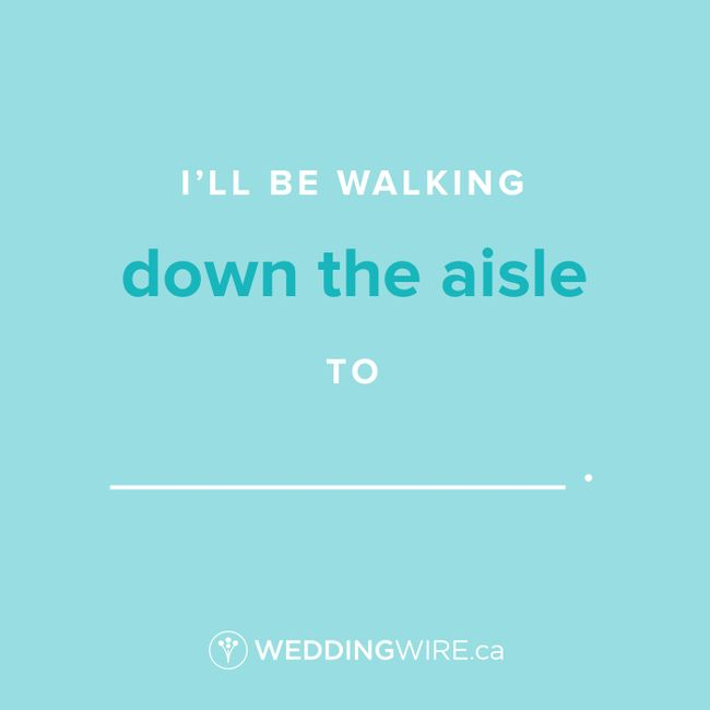 Fill In The Blank: I'll Be Walking Down The Aisle To